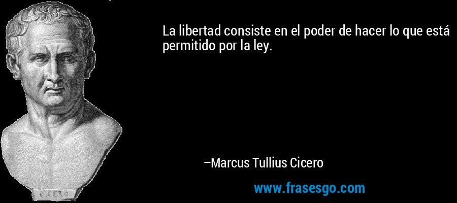 La libertad consiste en el poder de hacer lo que está permitido por la ley. – Marcus Tullius Cicero