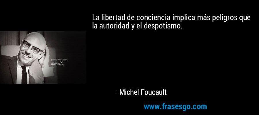 La libertad de conciencia implica más peligros que la autoridad y el despotismo. – Michel Foucault