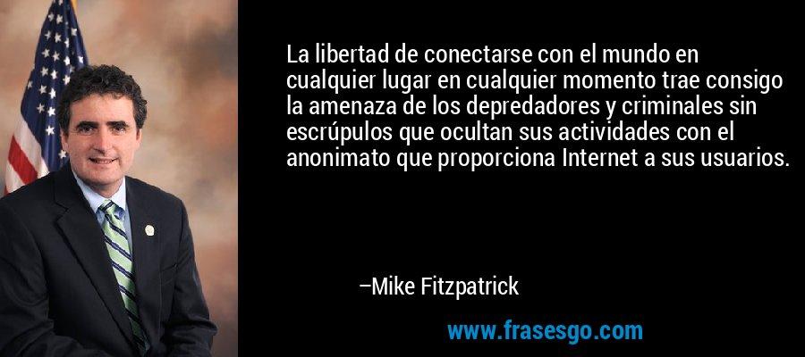 La libertad de conectarse con el mundo en cualquier lugar en cualquier momento trae consigo la amenaza de los depredadores y criminales sin escrúpulos que ocultan sus actividades con el anonimato que proporciona Internet a sus usuarios. – Mike Fitzpatrick