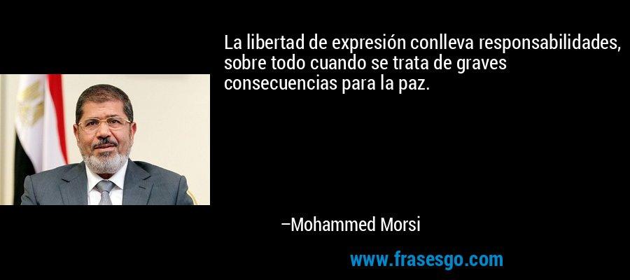 La libertad de expresión conlleva responsabilidades, sobre todo cuando se trata de graves consecuencias para la paz. – Mohammed Morsi