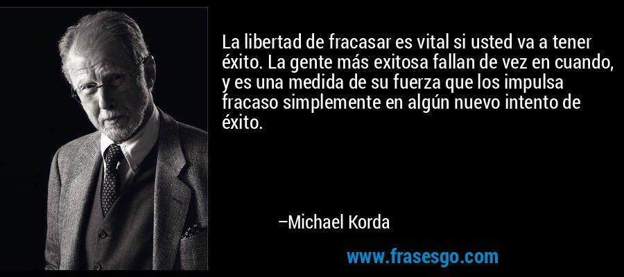 La libertad de fracasar es vital si usted va a tener éxito. La gente más exitosa fallan de vez en cuando, y es una medida de su fuerza que los impulsa fracaso simplemente en algún nuevo intento de éxito. – Michael Korda