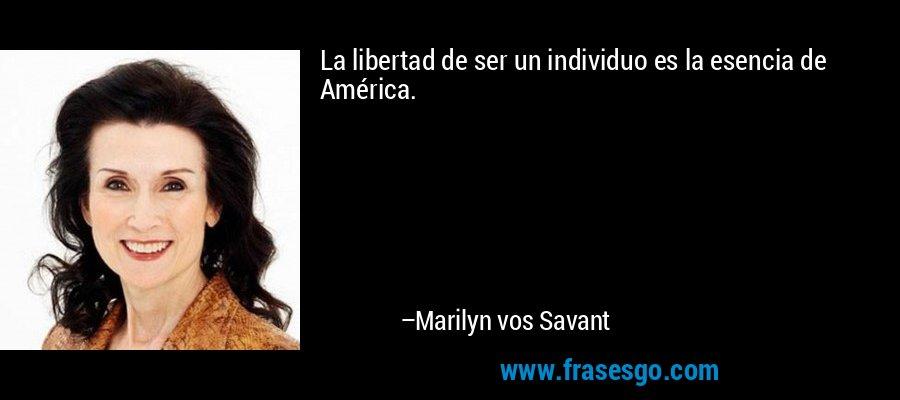 La libertad de ser un individuo es la esencia de América. – Marilyn vos Savant