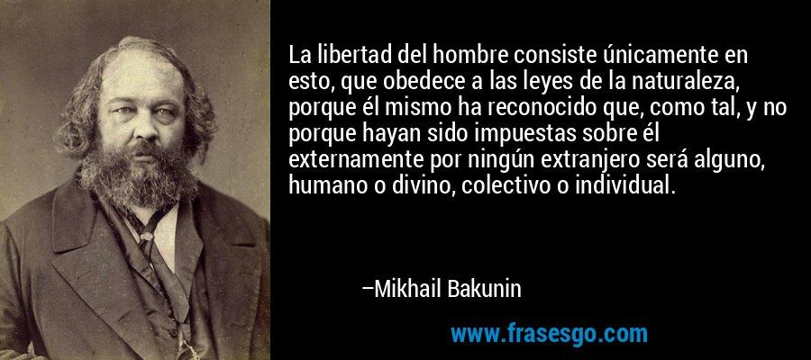 La libertad del hombre consiste únicamente en esto, que obedece a las leyes de la naturaleza, porque él mismo ha reconocido que, como tal, y no porque hayan sido impuestas sobre él externamente por ningún extranjero será alguno, humano o divino, colectivo o individual. – Mikhail Bakunin