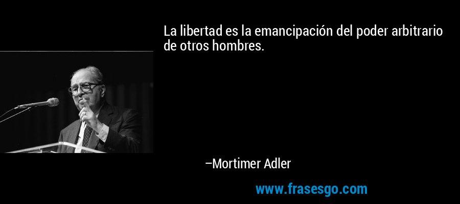 La libertad es la emancipación del poder arbitrario de otros hombres. – Mortimer Adler