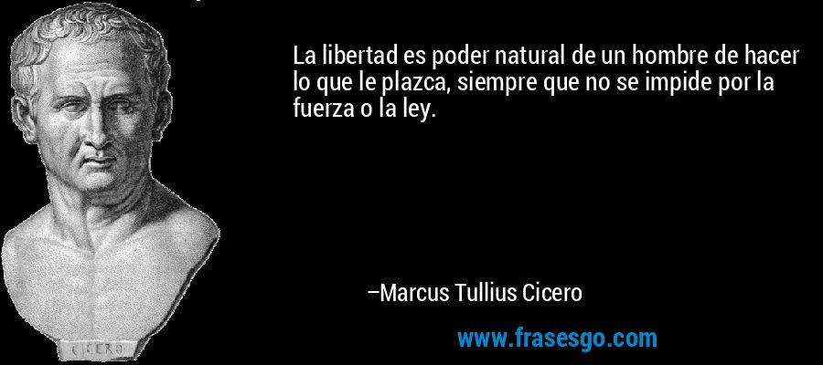 La libertad es poder natural de un hombre de hacer lo que le plazca, siempre que no se impide por la fuerza o la ley. – Marcus Tullius Cicero