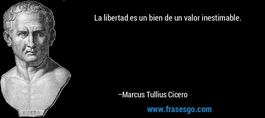 La libertad es un bien de un valor inestimable. – Marcus Tullius Cicero