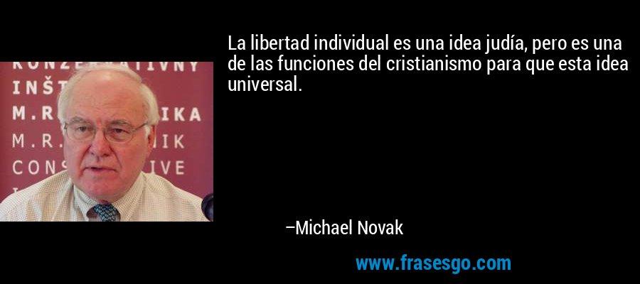 La libertad individual es una idea judía, pero es una de las funciones del cristianismo para que esta idea universal. – Michael Novak