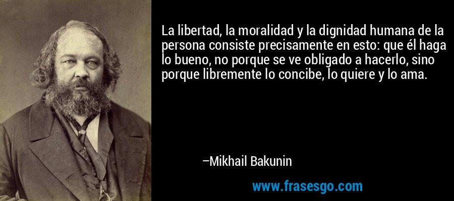 La libertad, la moralidad y la dignidad humana de la persona consiste precisamente en esto: que él haga lo bueno, no porque se ve obligado a hacerlo, sino porque libremente lo concibe, lo quiere y lo ama. – Mikhail Bakunin