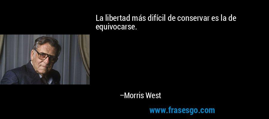 La libertad más difícil de conservar es la de equivocarse. – Morris West