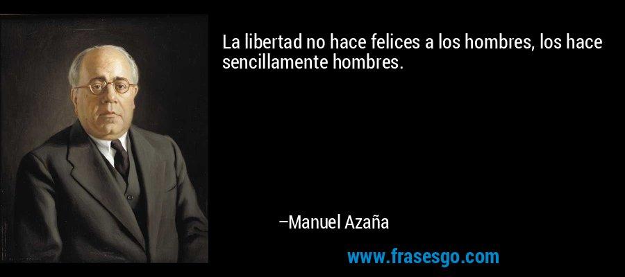 La libertad no hace felices a los hombres, los hace sencillamente hombres. – Manuel Azaña