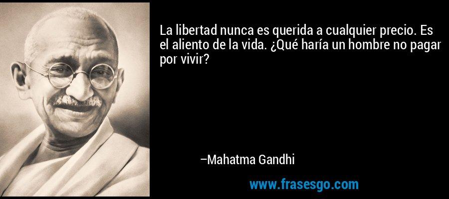 La libertad nunca es querida a cualquier precio. Es el aliento de la vida. ¿Qué haría un hombre no pagar por vivir? – Mahatma Gandhi