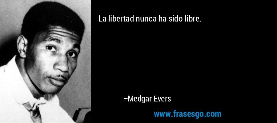La libertad nunca ha sido libre. – Medgar Evers