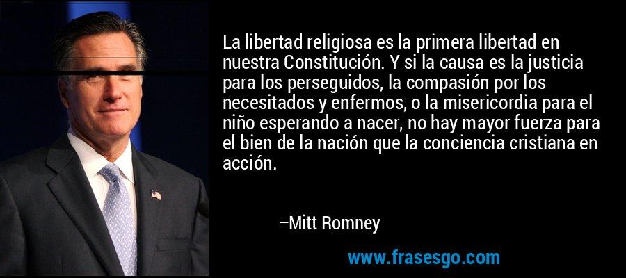 La libertad religiosa es la primera libertad en nuestra Constitución. Y si la causa es la justicia para los perseguidos, la compasión por los necesitados y enfermos, o la misericordia para el niño esperando a nacer, no hay mayor fuerza para el bien de la nación que la conciencia cristiana en acción. – Mitt Romney
