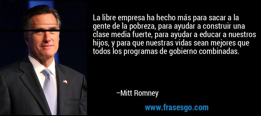 La libre empresa ha hecho más para sacar a la gente de la pobreza, para ayudar a construir una clase media fuerte, para ayudar a educar a nuestros hijos, y para que nuestras vidas sean mejores que todos los programas de gobierno combinadas. – Mitt Romney
