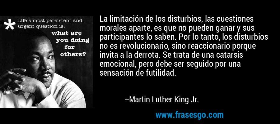 La limitación de los disturbios, las cuestiones morales aparte, es que no pueden ganar y sus participantes lo saben. Por lo tanto, los disturbios no es revolucionario, sino reaccionario porque invita a la derrota. Se trata de una catarsis emocional, pero debe ser seguido por una sensación de futilidad. – Martin Luther King Jr.