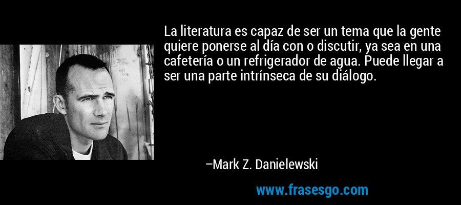 La literatura es capaz de ser un tema que la gente quiere ponerse al día con o discutir, ya sea en una cafetería o un refrigerador de agua. Puede llegar a ser una parte intrínseca de su diálogo. – Mark Z. Danielewski