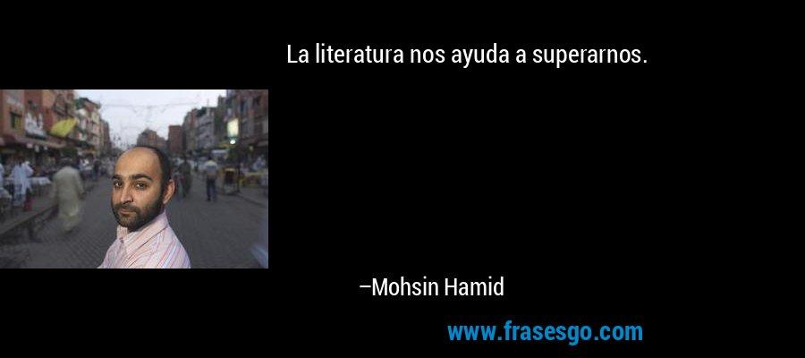 La literatura nos ayuda a superarnos. – Mohsin Hamid