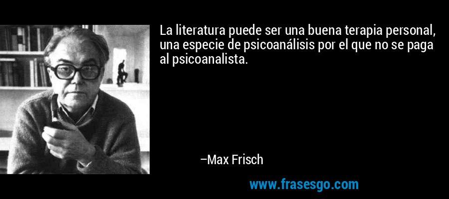 La literatura puede ser una buena terapia personal, una especie de psicoanálisis por el que no se paga al psicoanalista. – Max Frisch