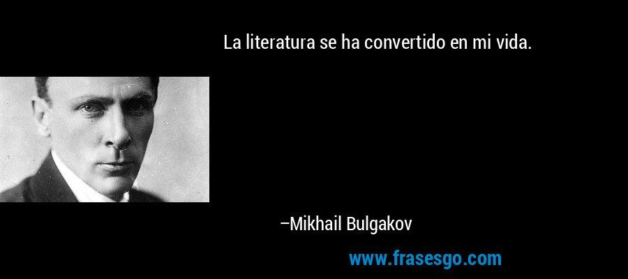 La literatura se ha convertido en mi vida. – Mikhail Bulgakov