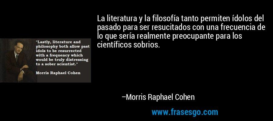 La literatura y la filosofía tanto permiten ídolos del pasado para ser resucitados con una frecuencia de lo que sería realmente preocupante para los científicos sobrios. – Morris Raphael Cohen