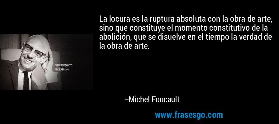La locura es la ruptura absoluta con la obra de arte, sino que constituye el momento constitutivo de la abolición, que se disuelve en el tiempo la verdad de la obra de arte. – Michel Foucault