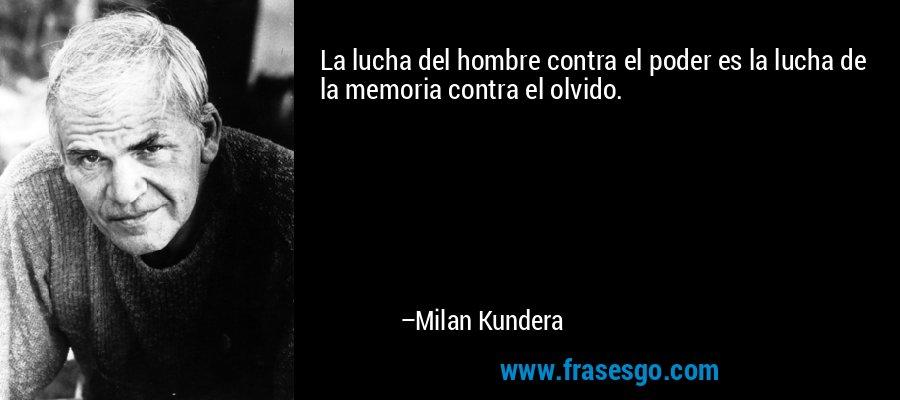 La lucha del hombre contra el poder es la lucha de la memoria contra el olvido. – Milan Kundera