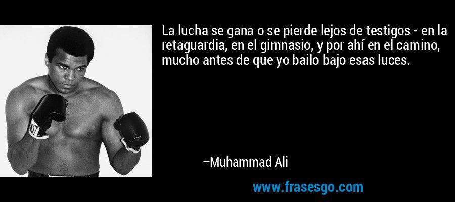 La lucha se gana o se pierde lejos de testigos - en la retaguardia, en el gimnasio, y por ahí en el camino, mucho antes de que yo bailo bajo esas luces. – Muhammad Ali