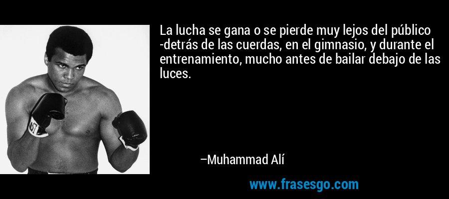 La lucha se gana o se pierde muy lejos del público -detrás de las cuerdas, en el gimnasio, y durante el entrenamiento, mucho antes de bailar debajo de las luces. – Muhammad Alí