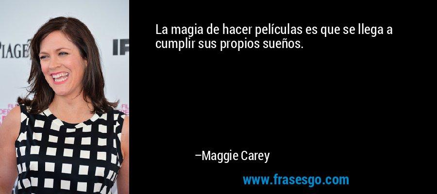 La magia de hacer películas es que se llega a cumplir sus propios sueños. – Maggie Carey