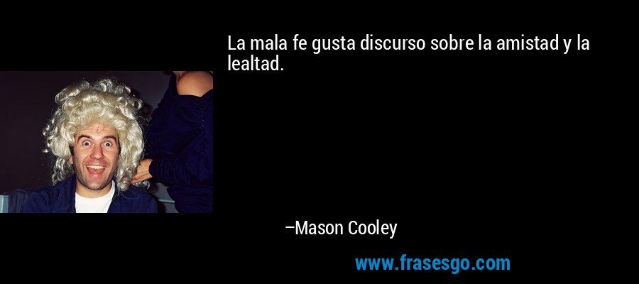 La mala fe gusta discurso sobre la amistad y la lealtad. – Mason Cooley