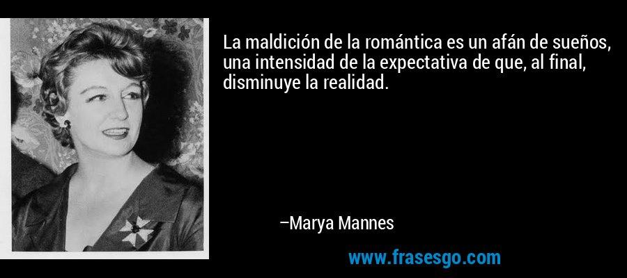 La maldición de la romántica es un afán de sueños, una intensidad de la expectativa de que, al final, disminuye la realidad. – Marya Mannes