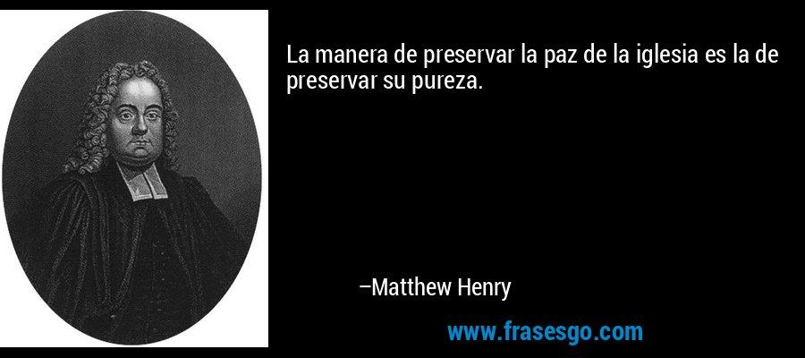 La manera de preservar la paz de la iglesia es la de preservar su pureza. – Matthew Henry