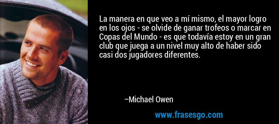 La manera en que veo a mí mismo, el mayor logro en los ojos - se olvide de ganar trofeos o marcar en Copas del Mundo - es que todavía estoy en un gran club que juega a un nivel muy alto de haber sido casi dos jugadores diferentes. – Michael Owen