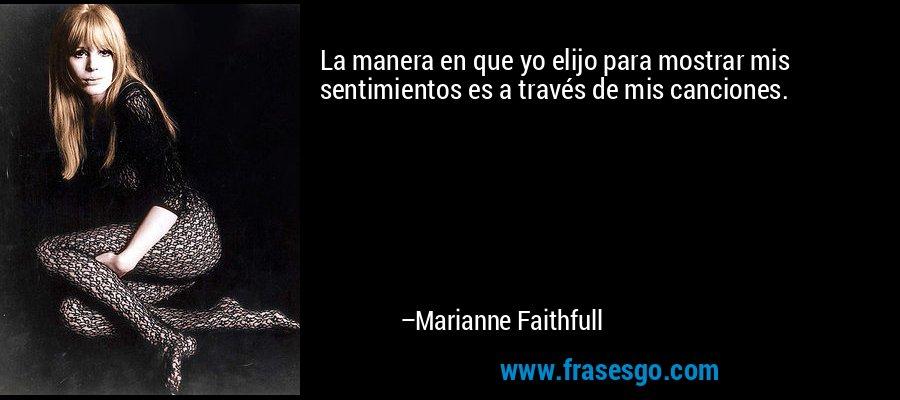 La manera en que yo elijo para mostrar mis sentimientos es a través de mis canciones. – Marianne Faithfull