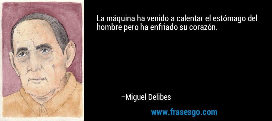 La máquina ha venido a calentar el estómago del hombre pero ha enfriado su corazón. – Miguel Delibes