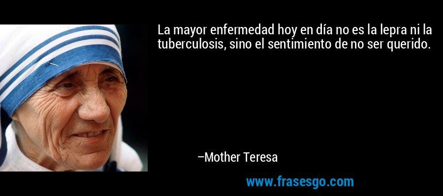 La mayor enfermedad hoy en día no es la lepra ni la tuberculosis, sino el sentimiento de no ser querido. – Mother Teresa