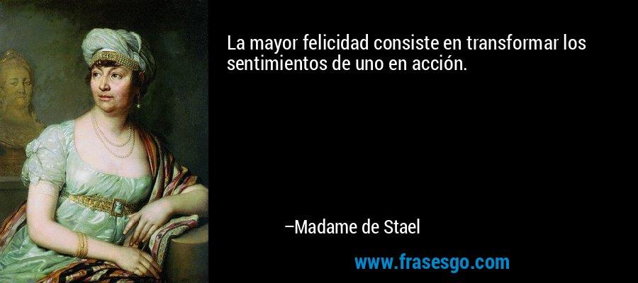 La mayor felicidad consiste en transformar los sentimientos de uno en acción. – Madame de Stael