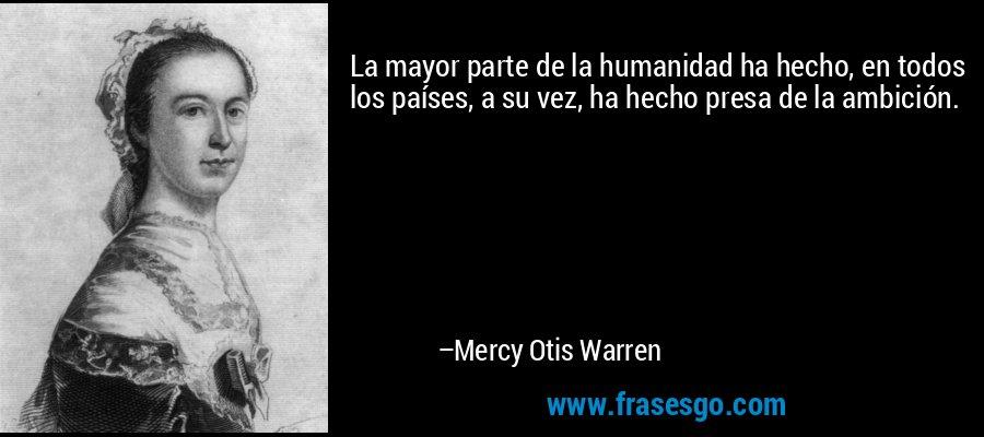 La mayor parte de la humanidad ha hecho, en todos los países, a su vez, ha hecho presa de la ambición. – Mercy Otis Warren