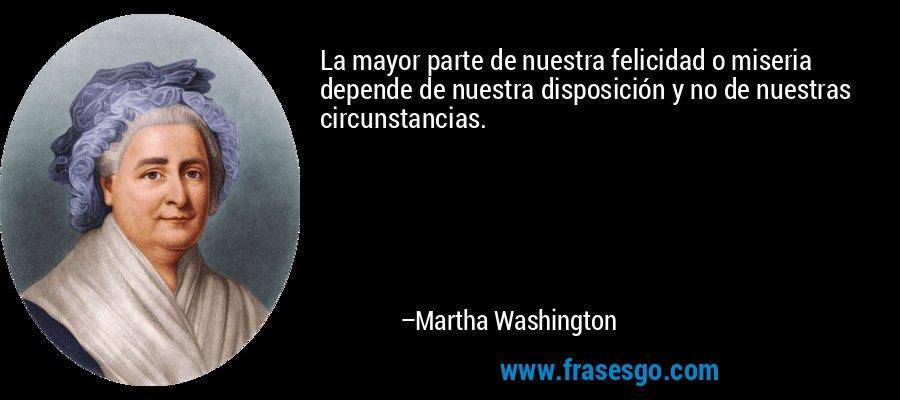 La mayor parte de nuestra felicidad o miseria depende de nuestra disposición y no de nuestras circunstancias. – Martha Washington