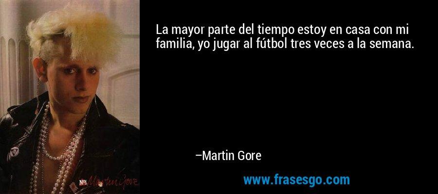 La mayor parte del tiempo estoy en casa con mi familia, yo jugar al fútbol tres veces a la semana. – Martin Gore
