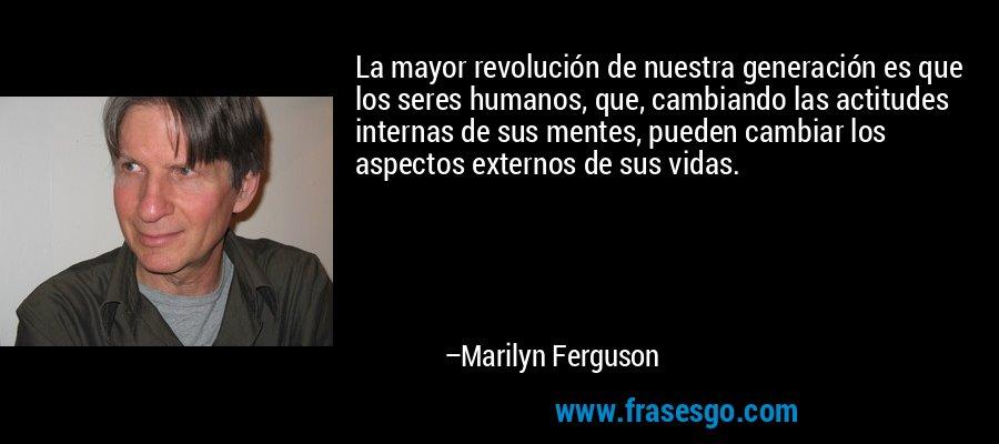 La mayor revolución de nuestra generación es que los seres humanos, que, cambiando las actitudes internas de sus mentes, pueden cambiar los aspectos externos de sus vidas. – Marilyn Ferguson