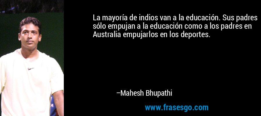 La mayoría de indios van a la educación. Sus padres sólo empujan a la educación como a los padres en Australia empujarlos en los deportes. – Mahesh Bhupathi