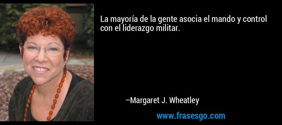 La mayoría de la gente asocia el mando y control con el liderazgo militar. – Margaret J. Wheatley