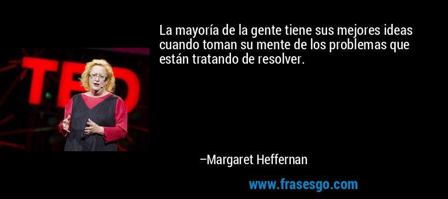 La mayoría de la gente tiene sus mejores ideas cuando toman su mente de los problemas que están tratando de resolver. – Margaret Heffernan