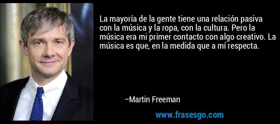 La mayoría de la gente tiene una relación pasiva con la música y la ropa, con la cultura. Pero la música era mi primer contacto con algo creativo. La música es que, en la medida que a mí respecta. – Martin Freeman