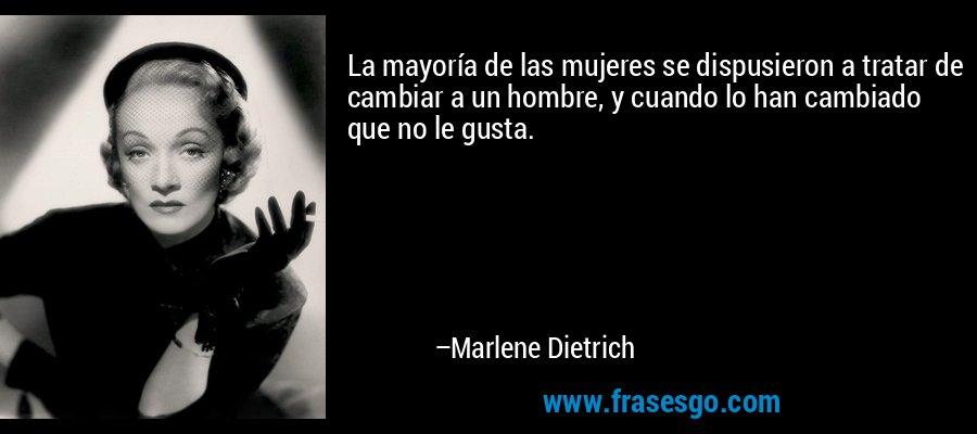 La mayoría de las mujeres se dispusieron a tratar de cambiar a un hombre, y cuando lo han cambiado que no le gusta. – Marlene Dietrich