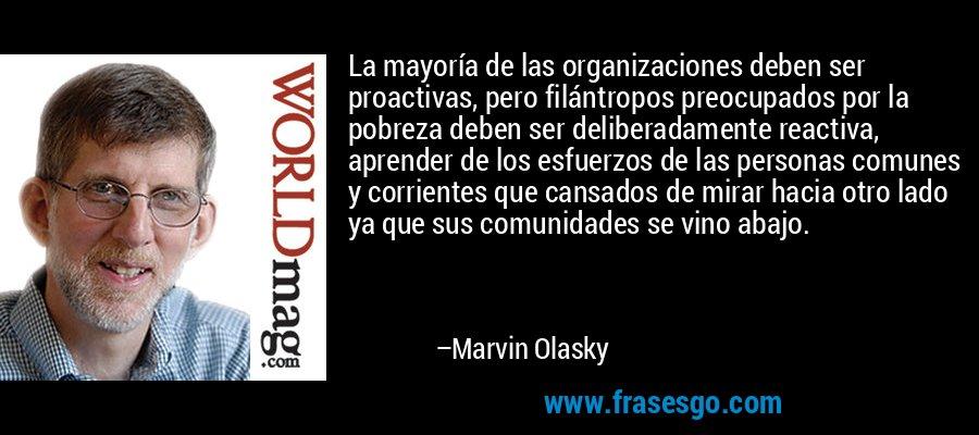 La mayoría de las organizaciones deben ser proactivas, pero filántropos preocupados por la pobreza deben ser deliberadamente reactiva, aprender de los esfuerzos de las personas comunes y corrientes que cansados de mirar hacia otro lado ya que sus comunidades se vino abajo. – Marvin Olasky