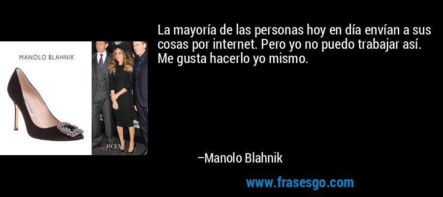 La mayoría de las personas hoy en día envían a sus cosas por internet. Pero yo no puedo trabajar así. Me gusta hacerlo yo mismo. – Manolo Blahnik