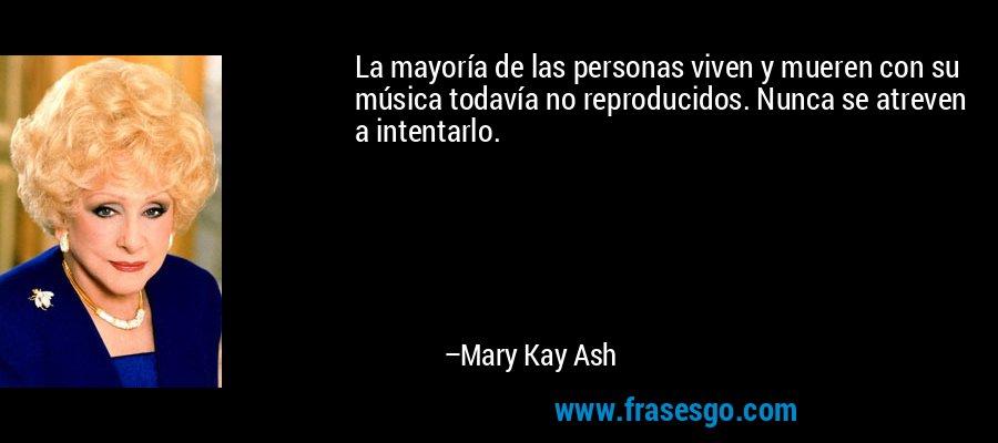 La mayoría de las personas viven y mueren con su música todavía no reproducidos. Nunca se atreven a intentarlo. – Mary Kay Ash