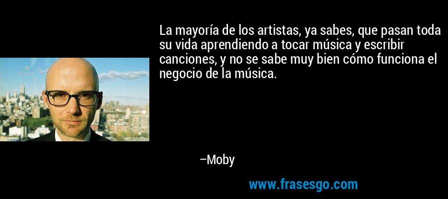 La mayoría de los artistas, ya sabes, que pasan toda su vida aprendiendo a tocar música y escribir canciones, y no se sabe muy bien cómo funciona el negocio de la música. – Moby